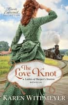 The Love Knot (Hearts Entwined Collection) - A Ladies of Harper's Station Novella ebook by