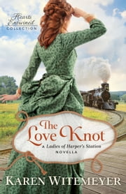 The Love Knot (Hearts Entwined Collection) - A Ladies of Harper's Station Novella ebook by Karen Witemeyer