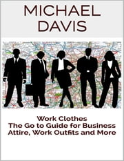 Work Clothes: The Go to Guide for Business Attire, Work Outfits and More ebook by Michael Davis