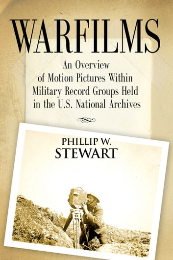 Warfilms: An Overview of Motion Pictures Within Military Record Groups Held in the U.S. National Archives ebook by Phillip W. Stewart