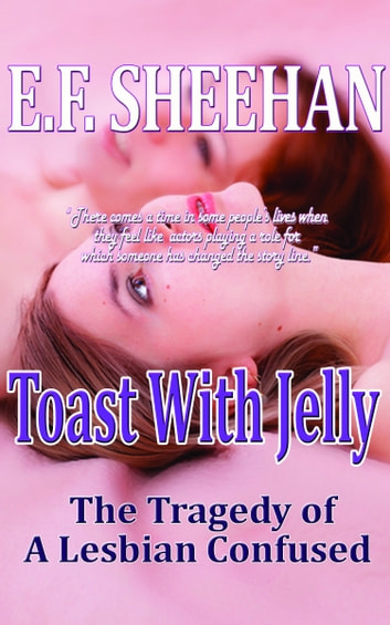 Toast With Jelly, The Tragedy of a Lesbian Confused ebook by E. F. Sheehan