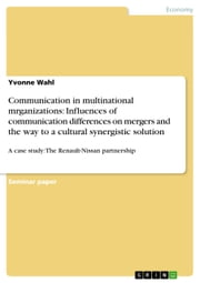 Communication in multinational mrganizations: Influences of communication differences on mergers and the way to a cultural synergistic solution - A case study: The Renault-Nissan partnership ebook by Yvonne Wahl