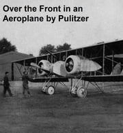 Over the Front in an Aeroplane and Scenes Inside the French and Flemish Trenches (Illustrated) ebook by Pulitzer,Ralph