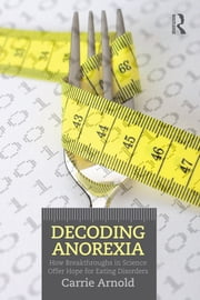 Decoding Anorexia - How Breakthroughs in Science Offer Hope for Eating Disorders ebook by Carrie Arnold