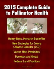 2015 Complete Guide to Pollinator Health: Honey Bees, Monarch Butterflies, New Strategies for Colony Collapse Disorder (CCD), Varroa Mite, Pesticides, Domestic and Global, Federal Land Practices ebook by Progressive Management