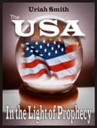 The USA In the Light of Prophecy ebook by Uriah Smith