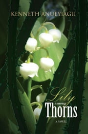 Lily among Thorns - A NOVEL ebook by Kenneth Anueyiagu