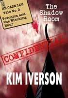 The Shadow Room - AB Case Log - File No. 3 - Veronica and the Witching Hour - The Shadow Room Files - A collection of short horror stories, #3 ebook by Kim Iverson