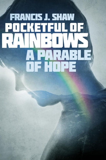 Pocketful of Rainbows: A Parable of Hope ebook by Francis J. Shaw