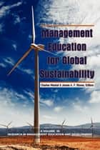 Management Education for Global Sustainability ebook by Charles Wankel, Ph.D., James A.F. Stoner