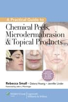 A Practical Guide to Chemical Peels, Microdermabrasion & Topical Products ebook by Rebecca Small