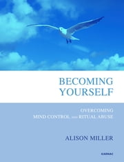 Becoming Yourself - Overcoming Mind Control and Ritual Abuse ebook by Alison Miller