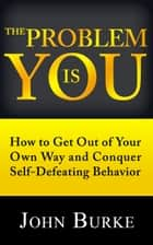 The Problem Is YOU - How to Get Out of Your Own Way and Conquer Self-Defeating Behavior ebook by