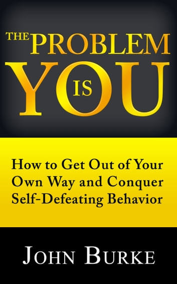 The Problem Is YOU - How to Get Out of Your Own Way and Conquer Self-Defeating Behavior ebook by John Burke