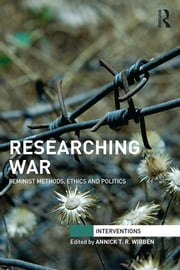 Researching War - Feminist Methods, Ethics and Politics ebook by Annick T. R. Wibben