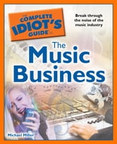 The Complete Idiot's Guide to the Music Business ebook by Michael Miller