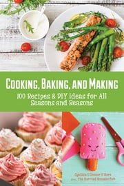 Cooking, Baking, and Making - 100 Recipes and DIY Ideas for All Seasons and Reasons ebook by Cynthia O'Hara