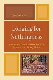 Longing for Nothingness - Resistance, Denial, and the Place of Death in the Nursing Home ebook by Andrew Stein