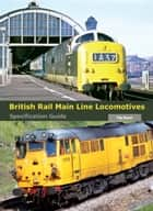 British Rail Main Line Locomotives Specification Guide ebook by Pip Dunn