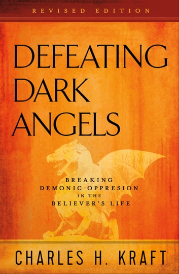 Defeating Dark Angels - Breaking Demonic Oppression in the Believer's Life ebook by Charles H. Kraft