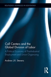 Call Centers and the Global Division of Labor - A Political Economy of Post-Industrial Employment and Union Organizing ebook by Andrew J.R. Stevens