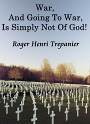War, And Going To War, Is Simply Not Of God! ebook by Roger Henri Trepanier