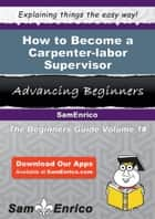 How to Become a Carpenter-labor Supervisor ebook by Shaunta Cary