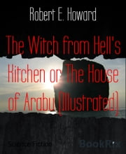 The Witch from Hell's Kitchen or The House of Arabu (Illustrated) ebook by Robert E. Howard