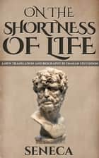 On The Shortness Of Life: De Brevitate Vitae ebook by Seneca,Damian Stevenson