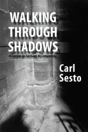 Walking Through Shadows: el Camino de Santiago de Compostela ebook by Carl Sesto