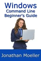 The Windows Command Line Beginner's Guide: Second Edition ebook by Jonathan Moeller