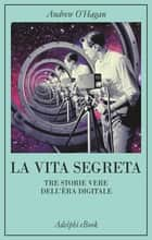 La vita segreta - Tre storie vere dell'èra digitale ebook by Andrew O'Hagan