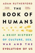 The Book of Humans - A Brief History of Culture, Sex, War and the Evolution of Us ebook by Adam Rutherford