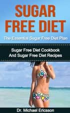 Sugar Free Diet: The Essential Sugar Free Diet Plan: Sugar Free Diet Cookbook And Sugar Free Diet Recipes ebook by Dr. Michael Ericsson