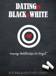 Dating in Black & White - Keeping Relationships on Target ebook by Adonis Lenzy,Heather Lenzy
