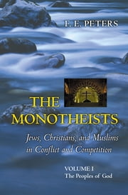 The Monotheists: Jews, Christians, and Muslims in Conflict and Competition, Volume I - The Peoples of God ebook by F. E. Peters
