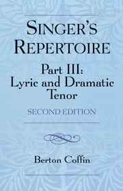 The Singer's Repertoire, Part III - Lyric and Dramatic Tenor ebook by Berton Coffin