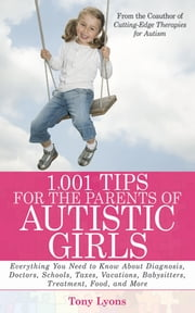 1,001 Tips for the Parents of Autistic Girls - Everything You Need to Know About Diagnosis, Doctors, Schools, Taxes, Vacations, Babysitters, Treatments, Food, and More ebook by Tony Lyons