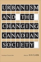 Urbanism and the Changing Canadian Society ebook by S.D. Clark