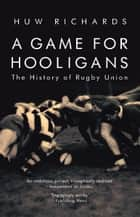 A Game for Hooligans - The History of Rugby Union ebook by Huw Richards