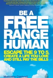 Be a Free Range Human - Escape the 9-5, Create a Life You Love and Still Pay the Bills ebook by Marianne Cantwell
