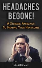 Headaches Begone! - A Systemic Approach To Healing Your Headaches ebook by Stas Bekman