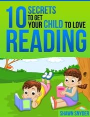 10 Secrets to Get Your Child to Love Reading ebook by SR Snyder