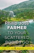 To Your Scattered Bodies Go eBook by Philip Jose Farmer