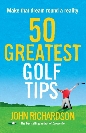 50 Greatest Golf Tips: Make that dream round a reality ebook by John Richardson