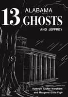 Thirteen Alabama Ghosts and Jeffrey - Commemorative Edition ebook by Kathryn Tucker Windham, Margaret Gillis Figh, Dilcy Windham Hilley,...