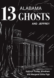 Thirteen Alabama Ghosts and Jeffrey - Commemorative Edition ebook by Kathryn Tucker Windham,Margaret Gillis Figh,Dilcy Windham Hilley,Ben Windham
