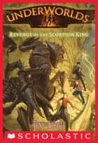 Underworlds #3: Revenge of the Scorpion King ebook by Tony Abbott, Antonio Javier Caparo