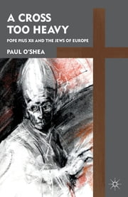 A Cross Too Heavy - Pope Pius XII and the Jews of Europe ebook by Paul O'Shea