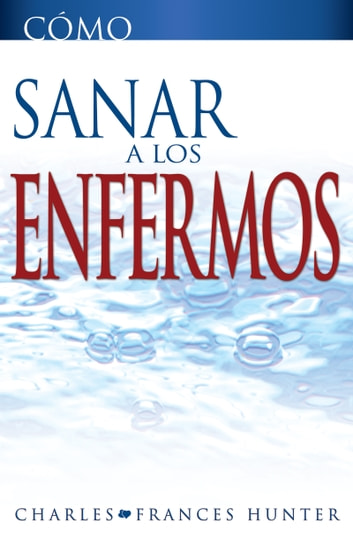 Cómo sanar a los enfermos ebook by Charles Hunter,Frances Hunter